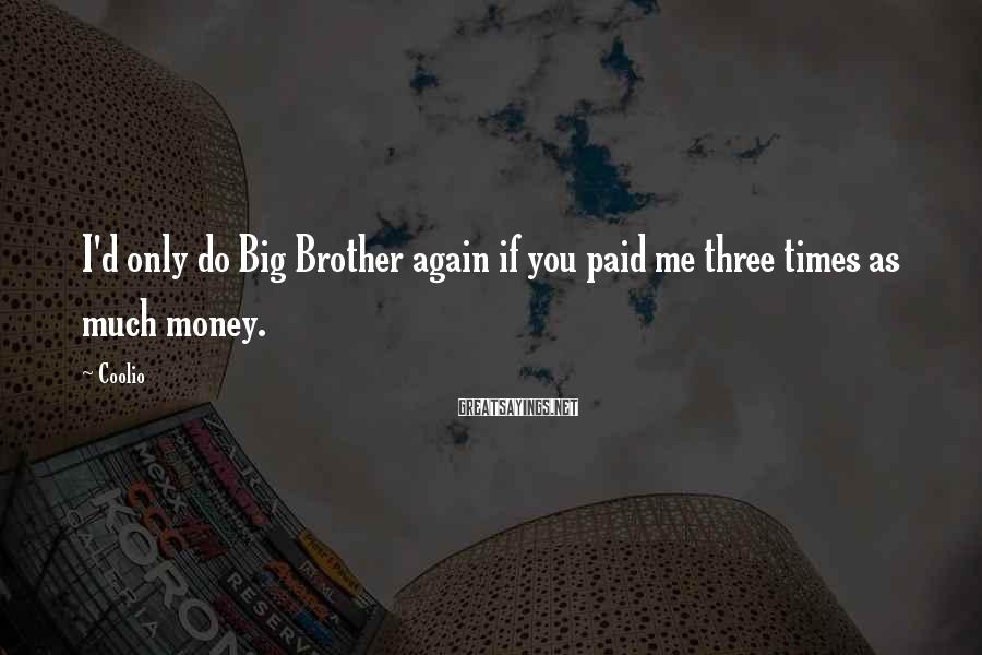 Coolio Sayings: I'd only do Big Brother again if you paid me three times as much money.