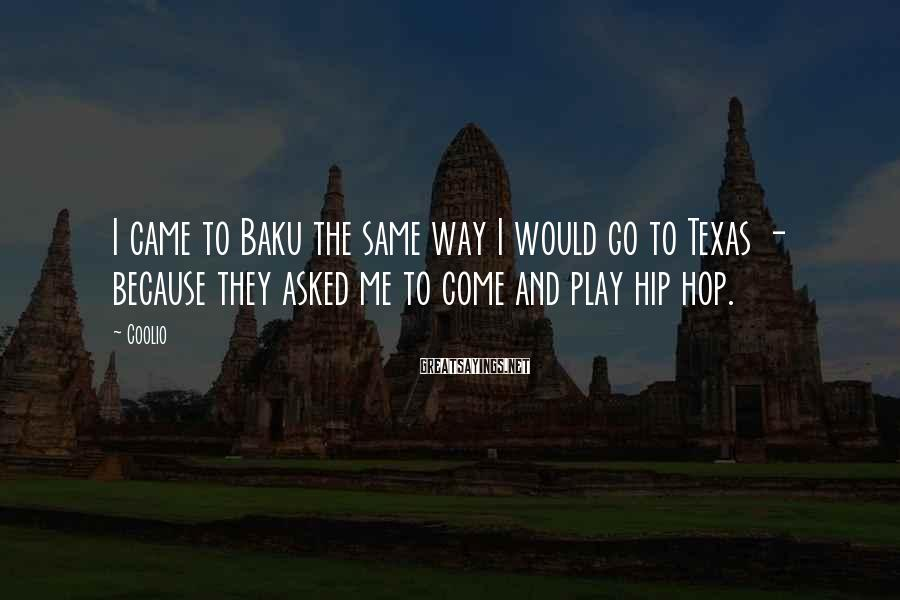 Coolio Sayings: I came to Baku the same way I would go to Texas - because they