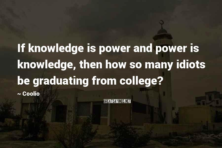 Coolio Sayings: If knowledge is power and power is knowledge, then how so many idiots be graduating
