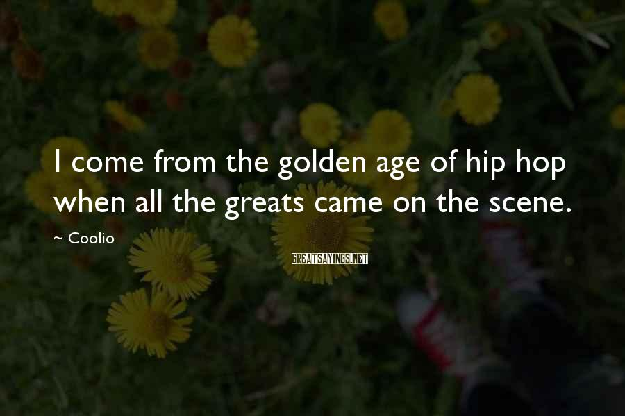 Coolio Sayings: I come from the golden age of hip hop when all the greats came on