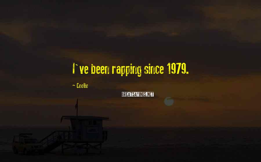 Coolio Sayings: I've been rapping since 1979.