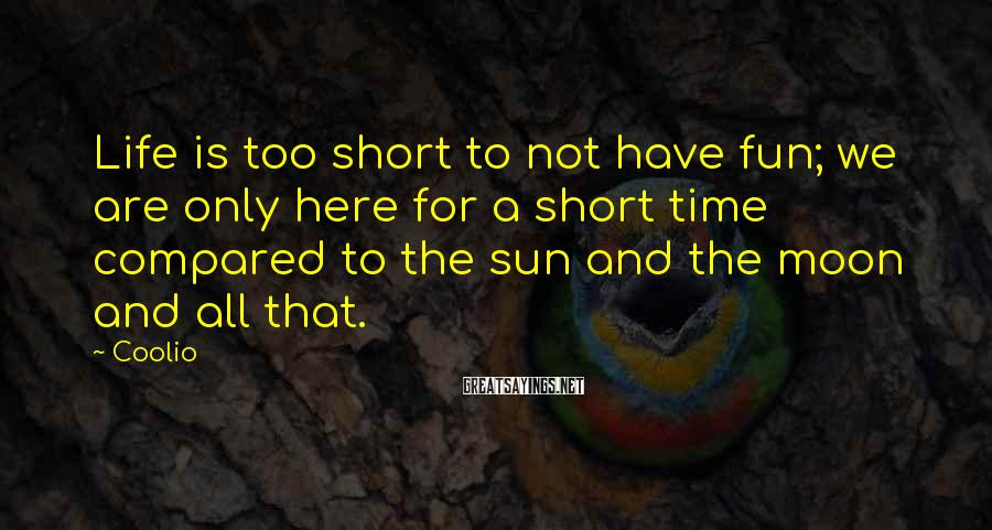 Coolio Sayings: Life is too short to not have fun; we are only here for a short