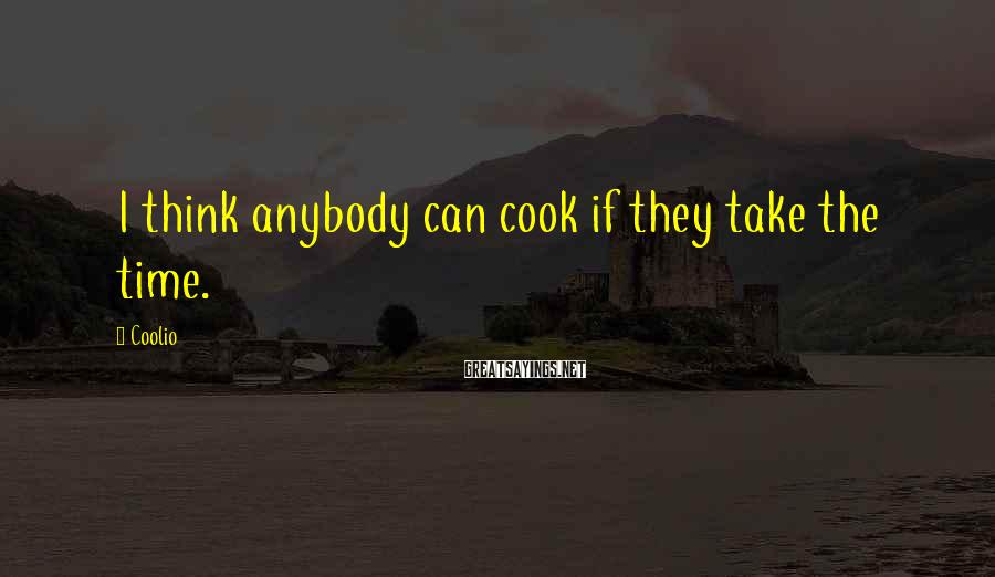 Coolio Sayings: I think anybody can cook if they take the time.