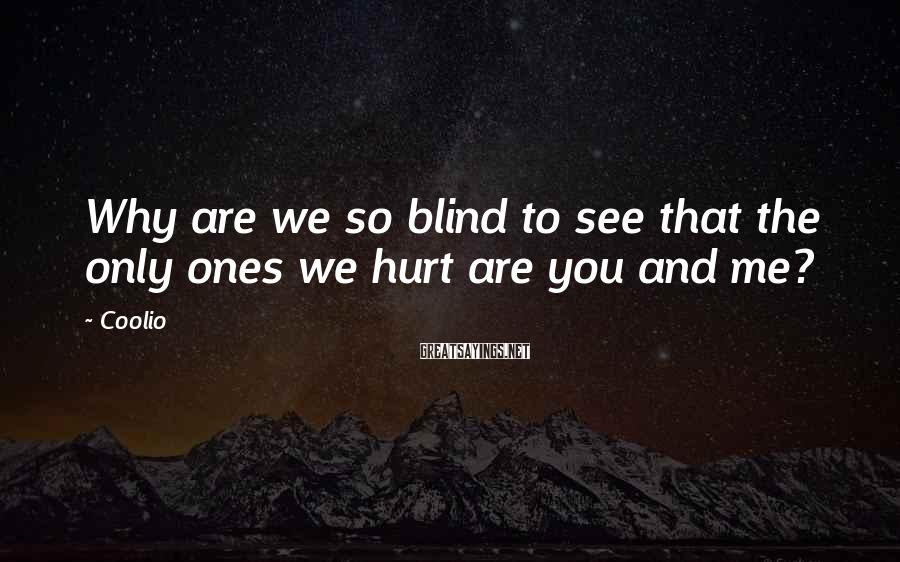 Coolio Sayings: Why are we so blind to see that the only ones we hurt are you