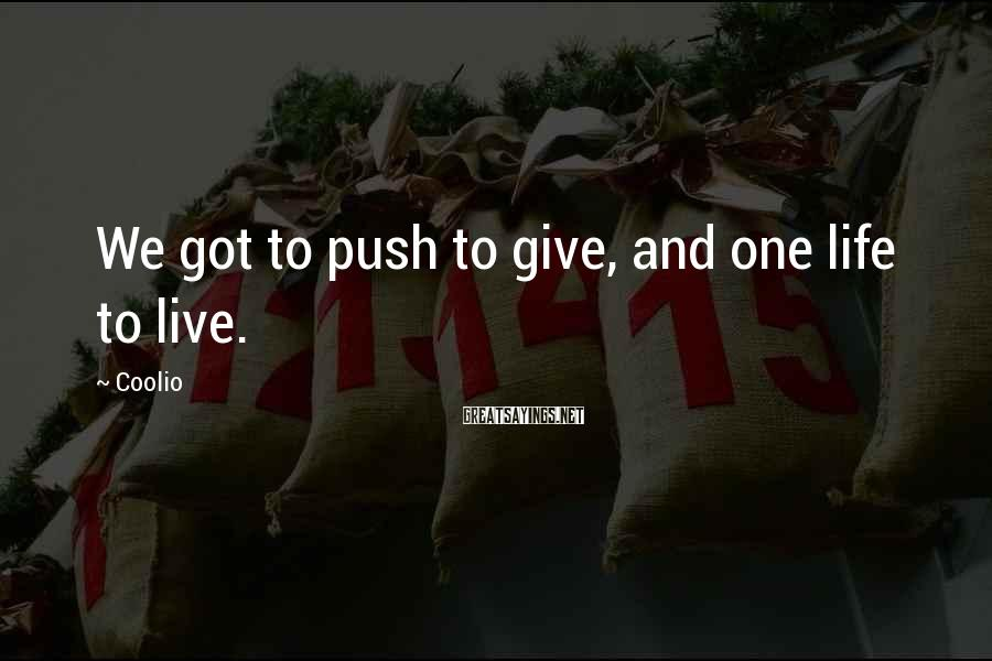 Coolio Sayings: We got to push to give, and one life to live.