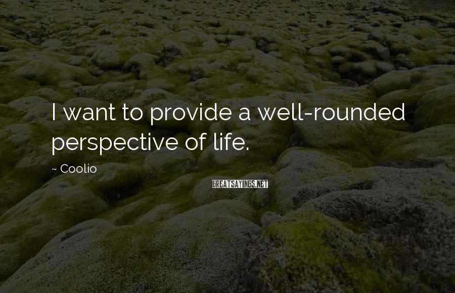 Coolio Sayings: I want to provide a well-rounded perspective of life.