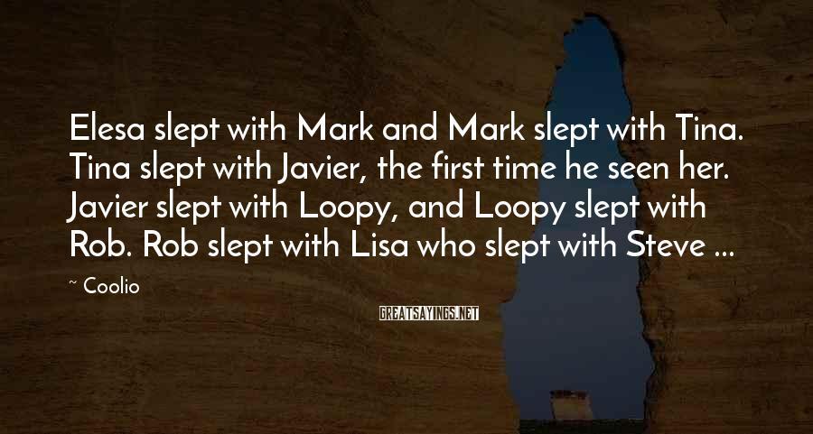 Coolio Sayings: Elesa slept with Mark and Mark slept with Tina. Tina slept with Javier, the first