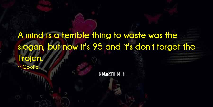 Coolio Sayings: A mind is a terrible thing to waste was the slogan, but now it's 95