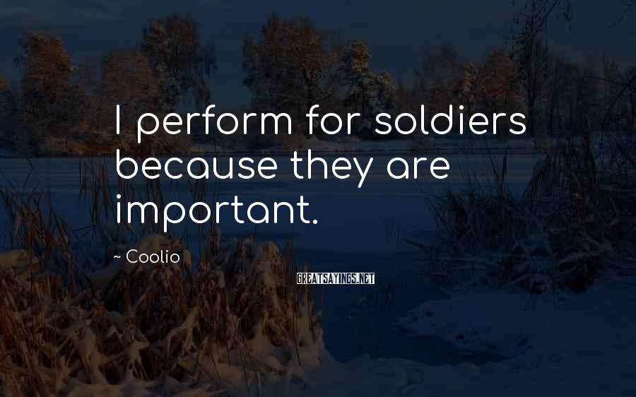 Coolio Sayings: I perform for soldiers because they are important.
