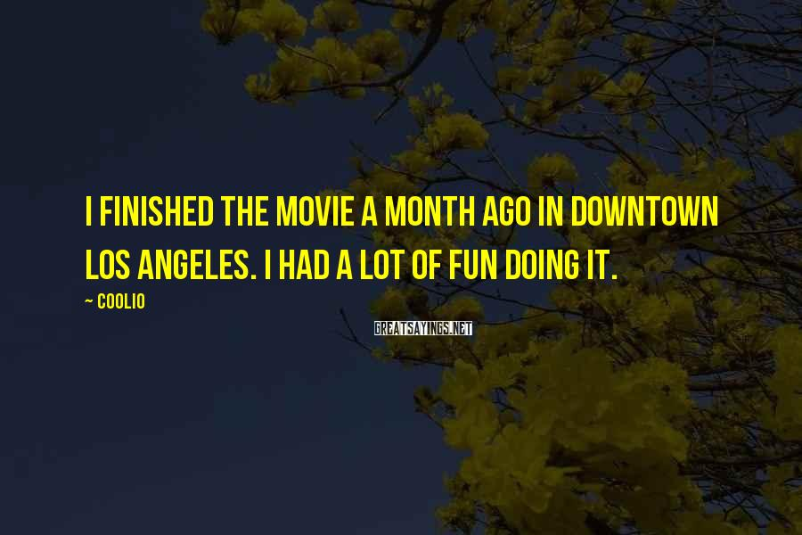 Coolio Sayings: I finished the movie a month ago in downtown Los Angeles. I had a lot