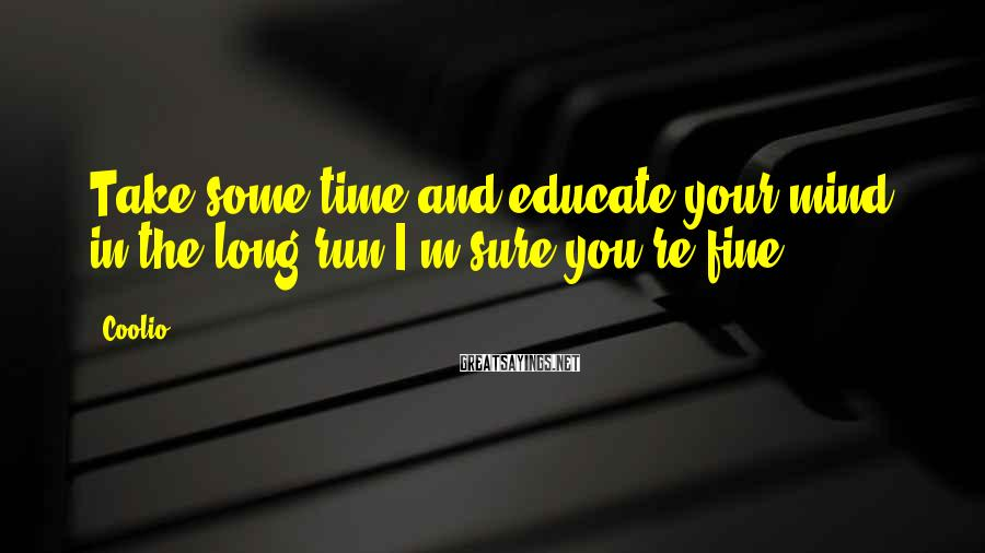 Coolio Sayings: Take some time and educate your mind, in the long run I'm sure you're fine.