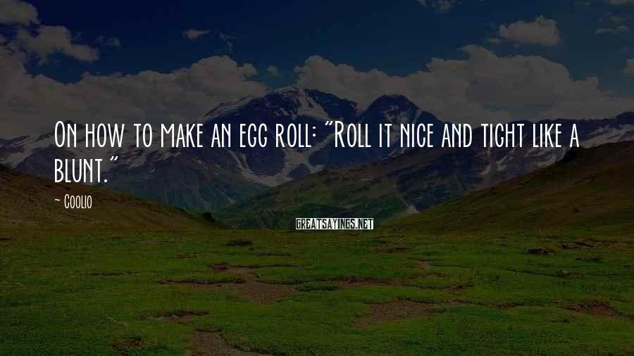 """Coolio Sayings: On how to make an egg roll: """"Roll it nice and tight like a blunt."""""""