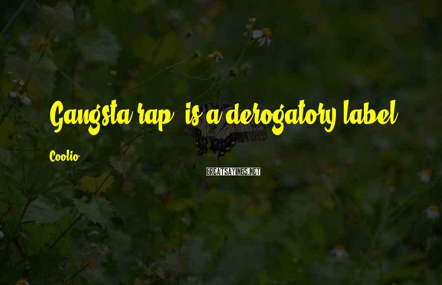 Coolio Sayings: 'Gangsta rap' is a derogatory label.