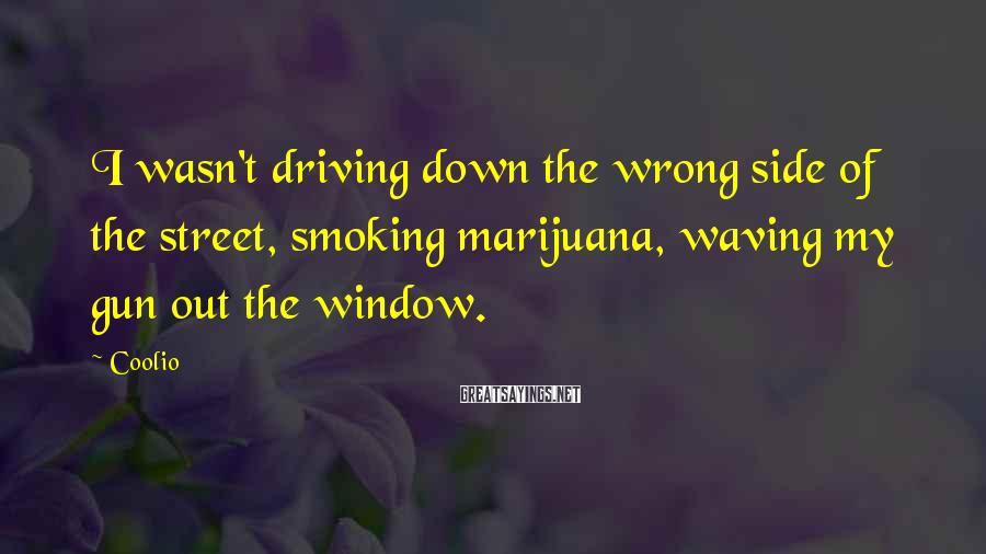 Coolio Sayings: I wasn't driving down the wrong side of the street, smoking marijuana, waving my gun