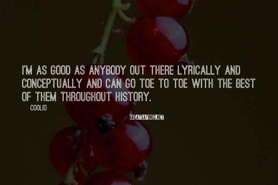 Coolio Sayings: I'm as good as anybody out there lyrically and conceptually and can go toe to