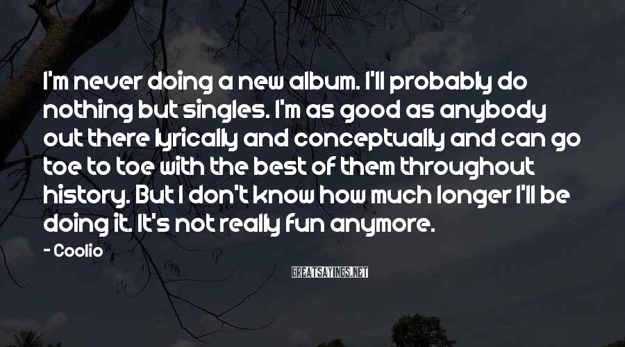 Coolio Sayings: I'm never doing a new album. I'll probably do nothing but singles. I'm as good