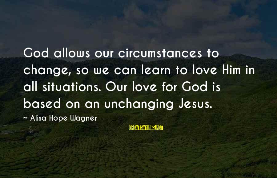Coolnsmart Insult Sayings By Alisa Hope Wagner: God allows our circumstances to change, so we can learn to love Him in all