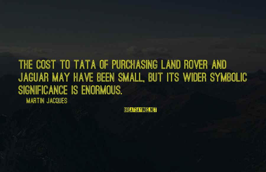 Coolnsmart Insult Sayings By Martin Jacques: The cost to Tata of purchasing Land Rover and Jaguar may have been small, but