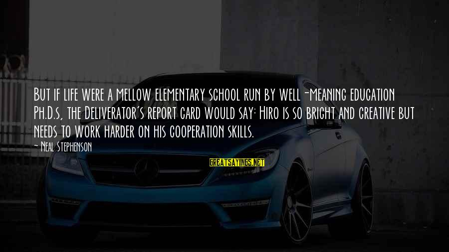 Cooperation In School Sayings By Neal Stephenson: But if life were a mellow elementary school run by well-meaning education Ph.D.s, the Deliverator's