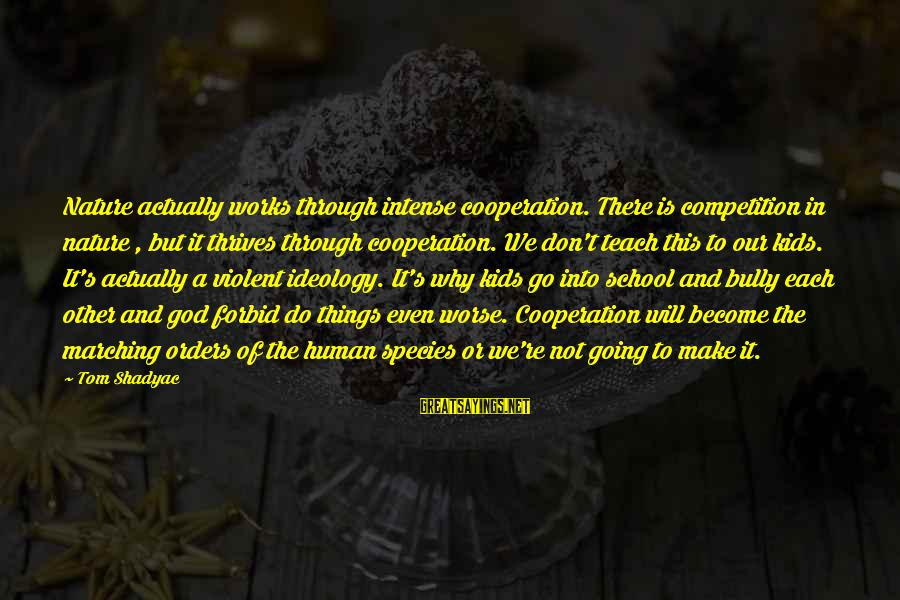 Cooperation In School Sayings By Tom Shadyac: Nature actually works through intense cooperation. There is competition in nature , but it thrives