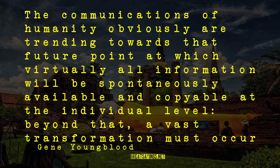 Copyable Sayings By Gene Youngblood: The communications of humanity obviously are trending towards that future point at which virtually all