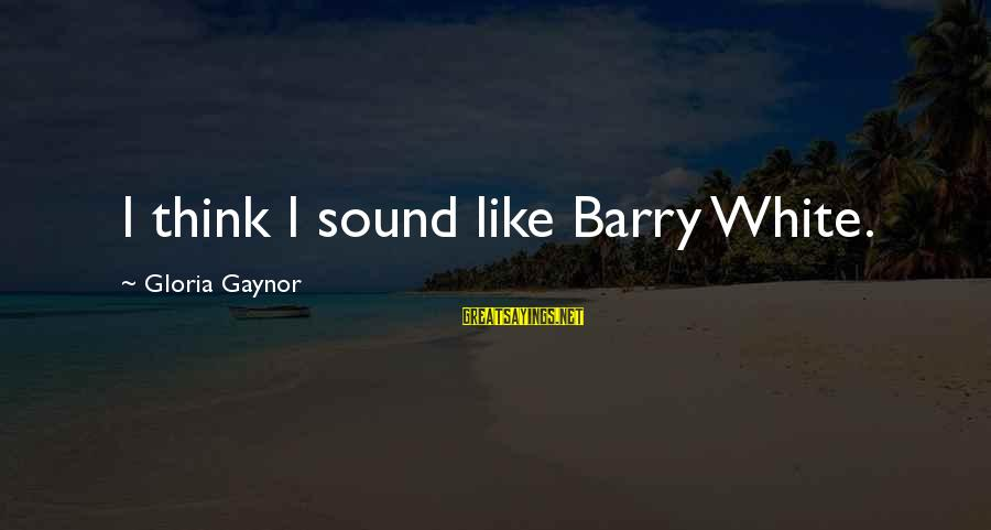 Cordelia Naismith Sayings By Gloria Gaynor: I think I sound like Barry White.