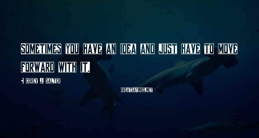 Corey J. Salter Sayings: Sometimes you have an idea and just have to move forward with it.