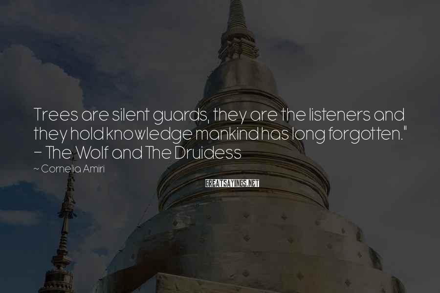 Cornelia Amiri Sayings: Trees are silent guards, they are the listeners and they hold knowledge mankind has long