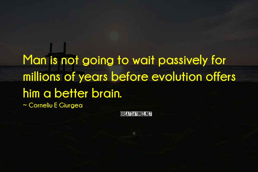 Corneliu E Giurgea Sayings: Man is not going to wait passively for millions of years before evolution offers him
