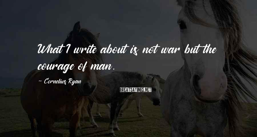 Cornelius Ryan Sayings: What I write about is not war but the courage of man.
