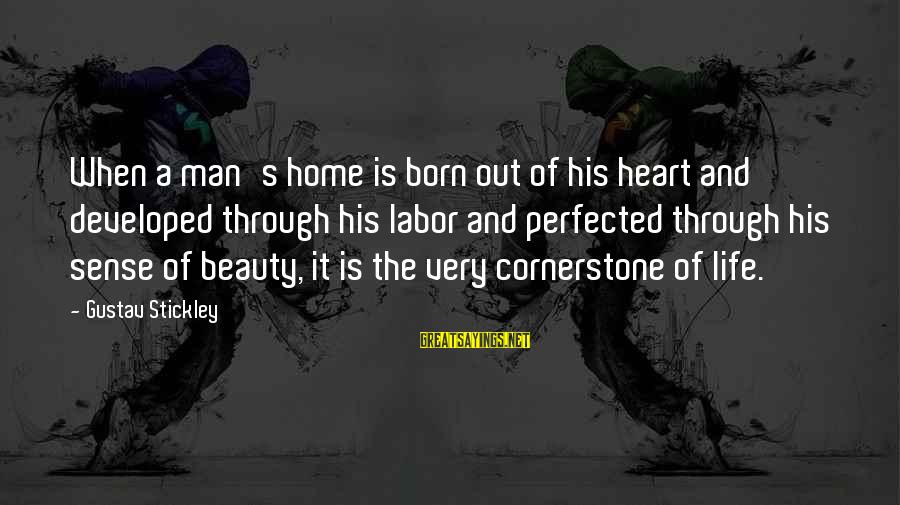 Cornerstone Life Sayings By Gustav Stickley: When a man's home is born out of his heart and developed through his labor