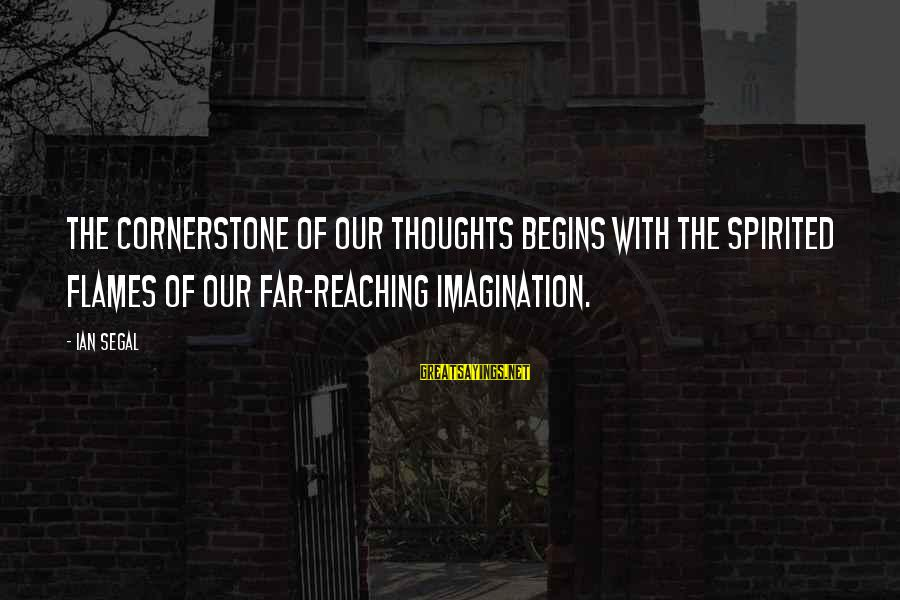 Cornerstone Life Sayings By Ian Segal: The cornerstone of our thoughts begins with the spirited flames of our far-reaching imagination.