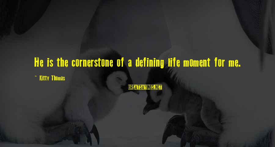 Cornerstone Life Sayings By Kitty Thomas: He is the cornerstone of a defining life moment for me.