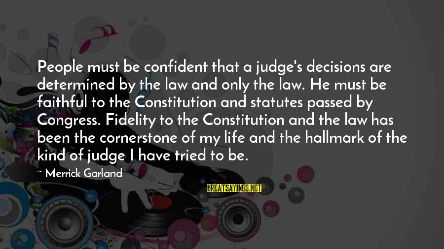 Cornerstone Life Sayings By Merrick Garland: People must be confident that a judge's decisions are determined by the law and only