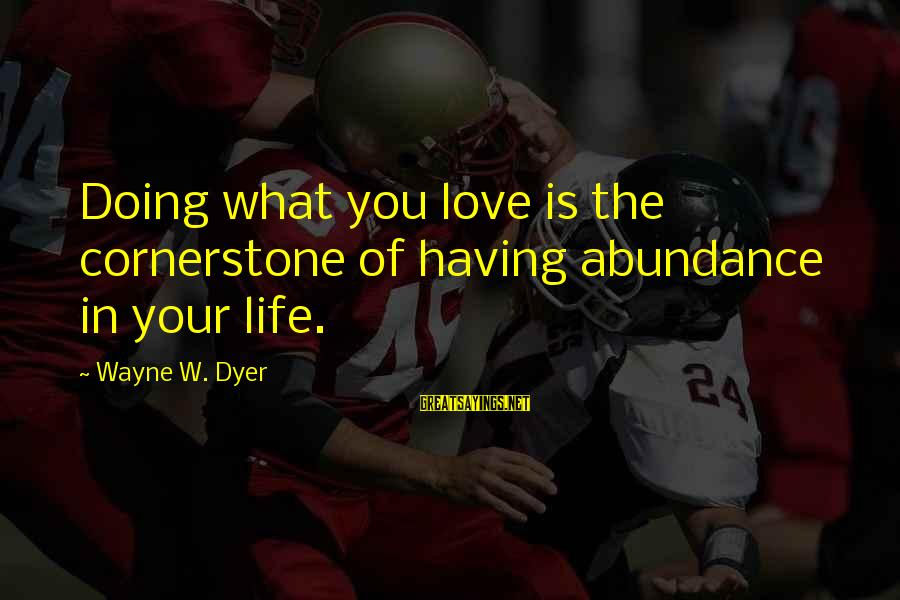Cornerstone Life Sayings By Wayne W. Dyer: Doing what you love is the cornerstone of having abundance in your life.