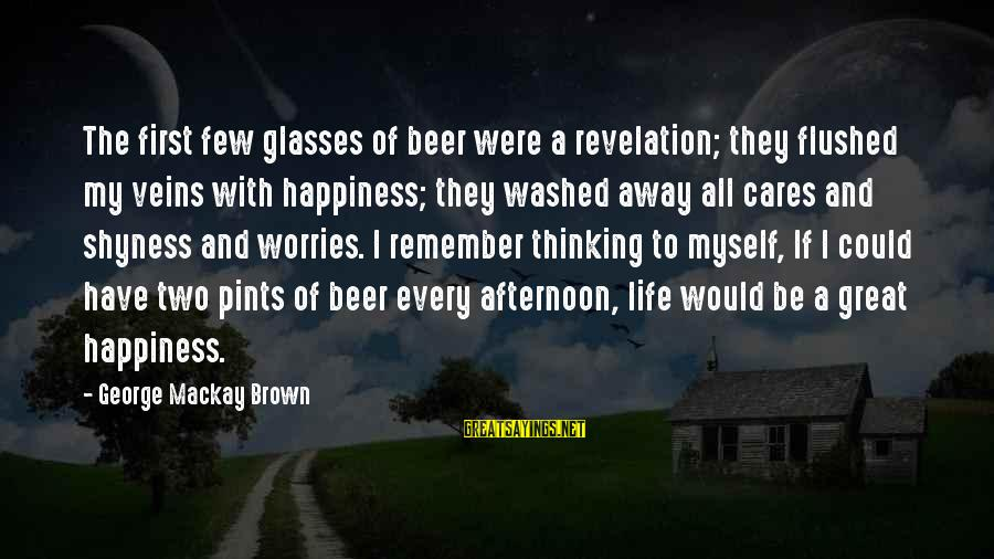 Corporate Governance Funny Sayings By George Mackay Brown: The first few glasses of beer were a revelation; they flushed my veins with happiness;