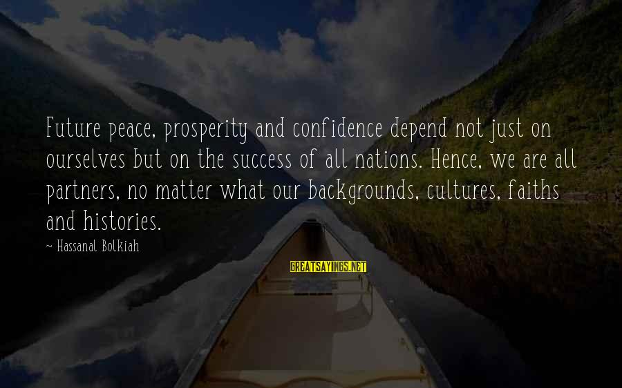 Corporate Governance Funny Sayings By Hassanal Bolkiah: Future peace, prosperity and confidence depend not just on ourselves but on the success of