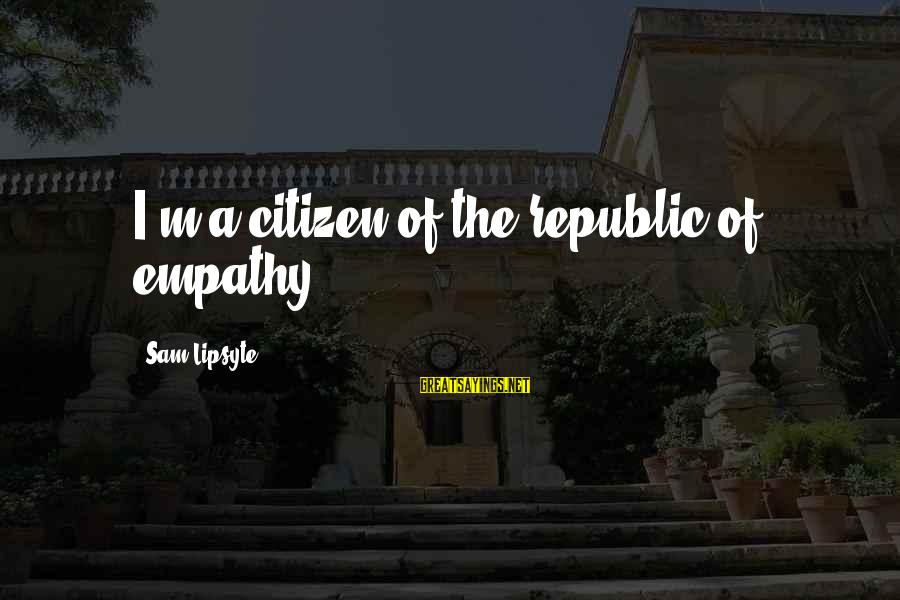 Corpses Bride Sayings By Sam Lipsyte: I'm a citizen of the republic of empathy.