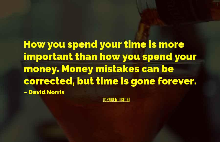 Corrected Sayings By David Norris: How you spend your time is more important than how you spend your money. Money