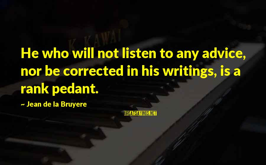 Corrected Sayings By Jean De La Bruyere: He who will not listen to any advice, nor be corrected in his writings, is
