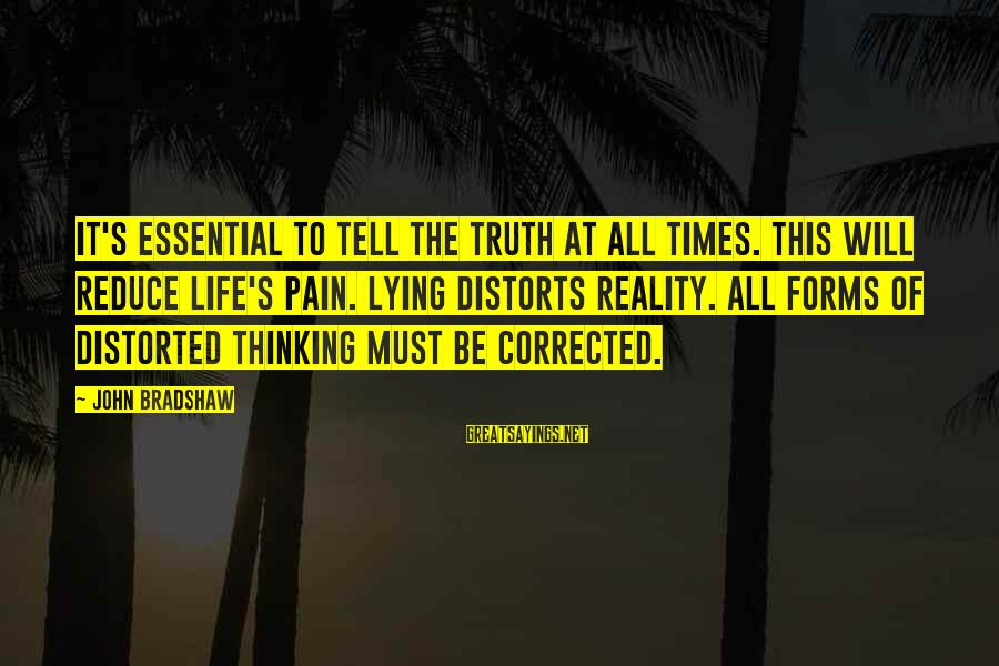 Corrected Sayings By John Bradshaw: It's essential to tell the truth at all times. This will reduce life's pain. Lying