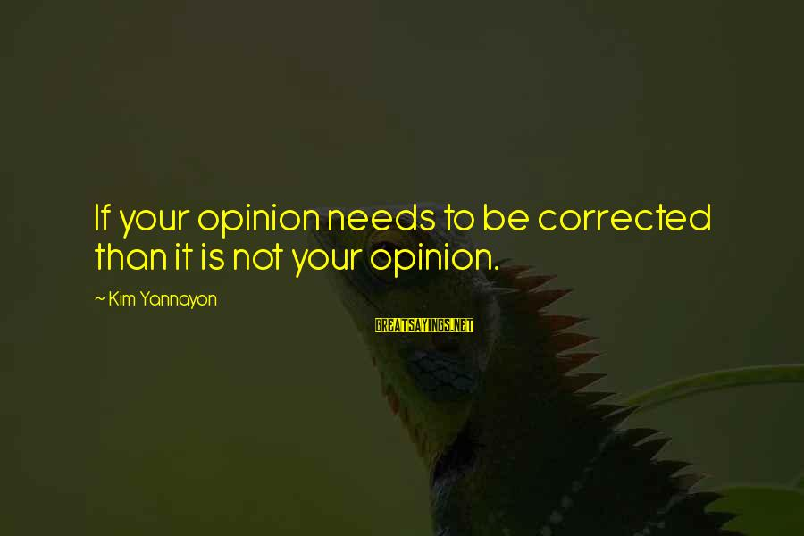 Corrected Sayings By Kim Yannayon: If your opinion needs to be corrected than it is not your opinion.