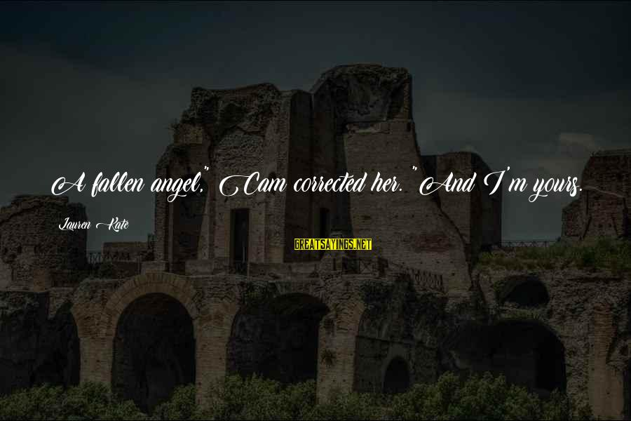 "Corrected Sayings By Lauren Kate: A fallen angel,"" Cam corrected her. ""And I'm yours."