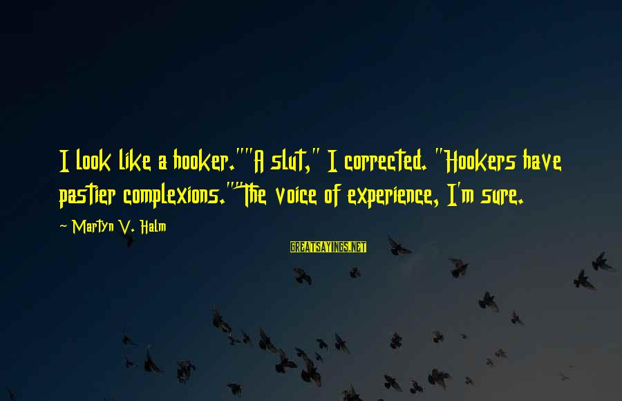 "Corrected Sayings By Martyn V. Halm: I look like a hooker.""""A slut,"" I corrected. ""Hookers have pastier complexions.""""The voice of experience,"