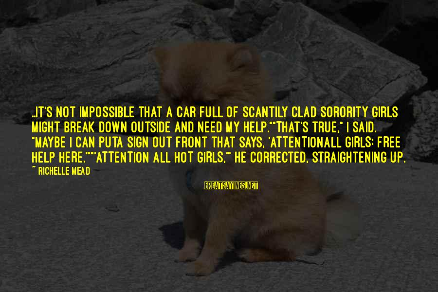 Corrected Sayings By Richelle Mead: ..it's not impossible that a car full of scantily clad sorority girls might break down