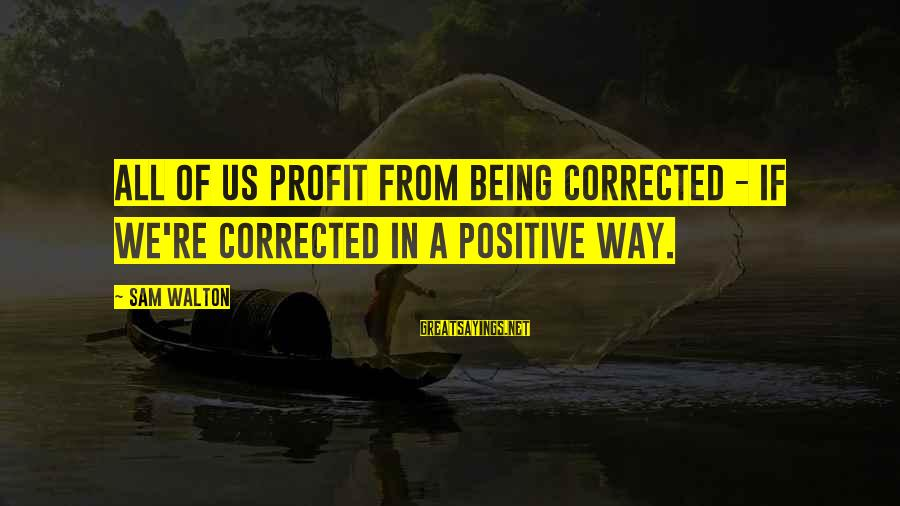 Corrected Sayings By Sam Walton: All of us profit from being corrected - if we're corrected in a positive way.