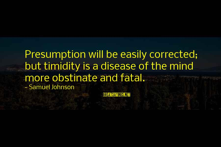 Corrected Sayings By Samuel Johnson: Presumption will be easily corrected; but timidity is a disease of the mind more obstinate