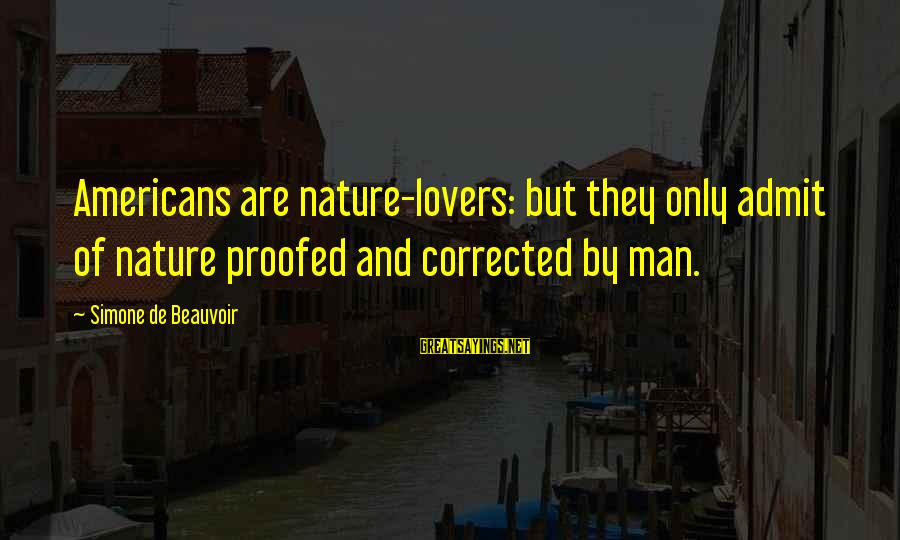 Corrected Sayings By Simone De Beauvoir: Americans are nature-lovers: but they only admit of nature proofed and corrected by man.