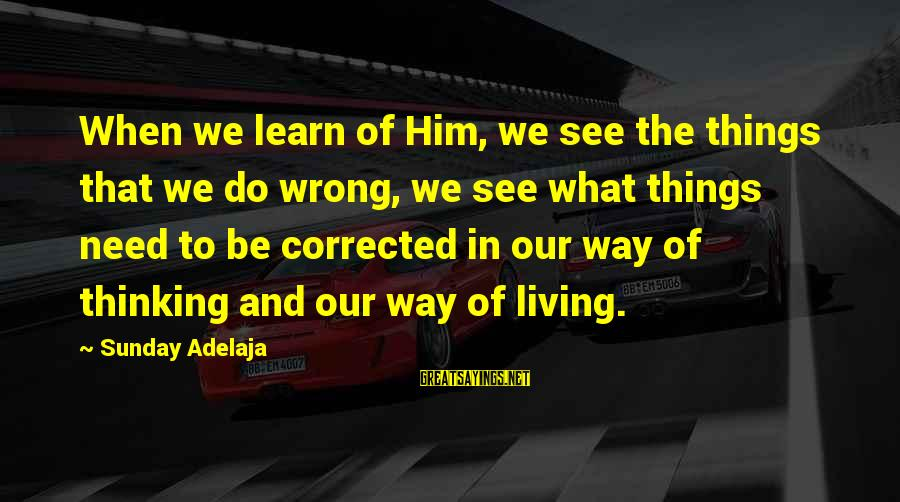 Corrected Sayings By Sunday Adelaja: When we learn of Him, we see the things that we do wrong, we see