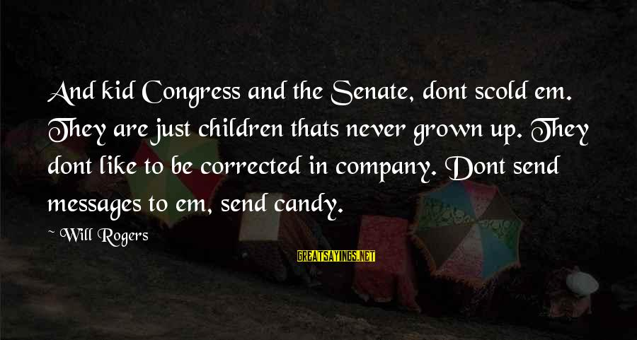 Corrected Sayings By Will Rogers: And kid Congress and the Senate, dont scold em. They are just children thats never